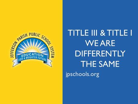 Jpschools.org TITLE III & TITLE I WE ARE DIFFERENTLY THE SAME jpschools.org.