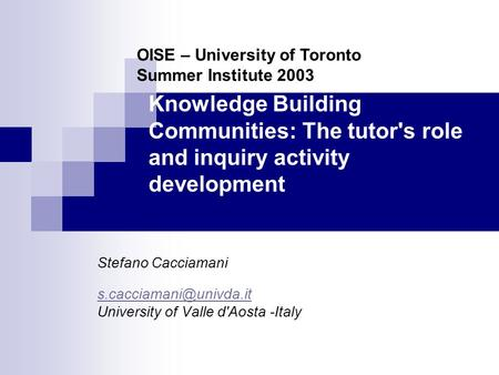 Knowledge Building Communities: The tutor's role and inquiry activity development Stefano Cacciamani University of Valle d'Aosta.