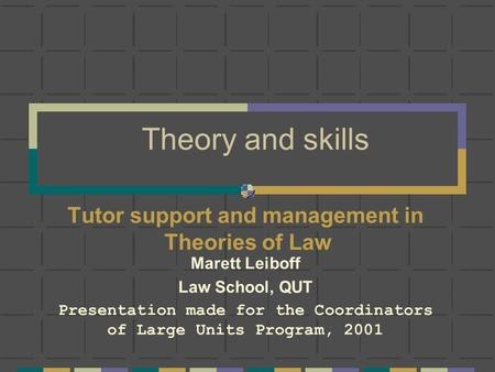 Theory and skills Tutor support and management in Theories of Law Marett Leiboff Law School, QUT Presentation made for the Coordinators of Large Units.