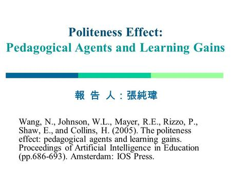 1 Politeness Effect: Pedagogical Agents and Learning Gains 報 告 人:張純瑋 Wang, N., Johnson, W.L., Mayer, R.E., Rizzo, P., Shaw, E., and Collins, H. (2005).