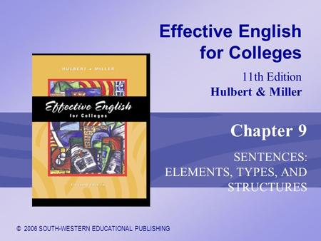 © 2006 SOUTH-WESTERN EDUCATIONAL PUBLISHING 11th Edition Hulbert & Miller Effective English for Colleges Chapter 9 SENTENCES: ELEMENTS, TYPES, AND STRUCTURES.