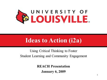 Ideas to Action (i2a) Using Critical Thinking to Foster Student Learning and Community Engagement REACH Presentation January 6, 2009 1.