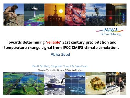 Towards determining 'reliable' 21st century precipitation and temperature change signal from IPCC CMIP3 climate simulations Abha Sood Brett Mullan, Stephen.
