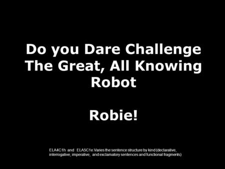 Do you Dare Challenge The Great, All Knowing Robot Robie! ELA4C1h and ELA5C1e.Varies the sentence structure by kind (declarative, interrogative, imperative,