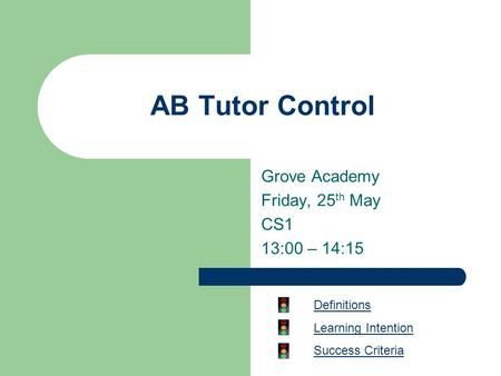 AB Tutor Control Grove Academy Friday, 25 th May CS1 13:00 – 14:15 Definitions Learning Intention Success Criteria.