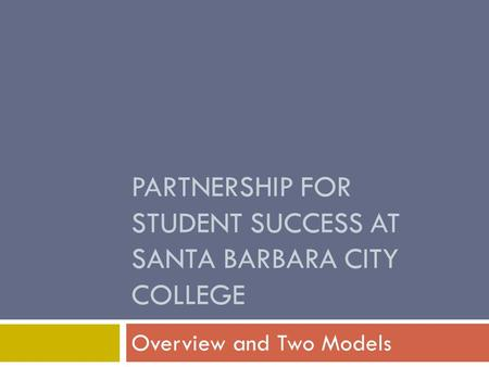 PARTNERSHIP FOR STUDENT SUCCESS AT SANTA BARBARA CITY COLLEGE Overview and Two Models.