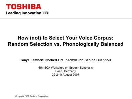 Copyright 2007, Toshiba Corporation. How (not) to Select Your Voice Corpus: Random Selection vs. Phonologically Balanced Tanya Lambert, Norbert Braunschweiler,