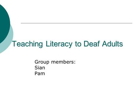 Teaching Literacy to Deaf Adults Group members: Sian Pam.