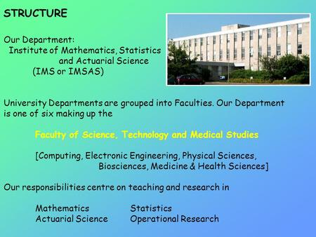 STRUCTURE Our Department: Institute of Mathematics, Statistics and Actuarial Science (IMS or IMSAS) University Departments are grouped into Faculties.