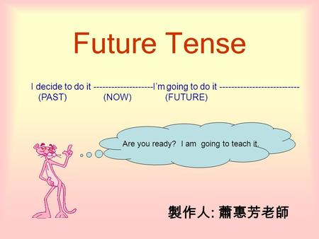 Future Tense I decide to do it --------------------I'm going to do it --------------------------- (PAST) (NOW) (FUTURE) 製作人 : 蕭惠芳老師 Are you ready? I am.
