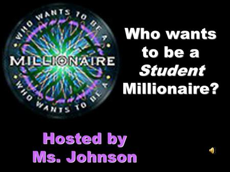 Who wants to be a Student Millionaire? Hosted by Ms. Johnson.