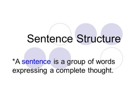 Sentence Structure *A sentence is a group of words expressing a complete thought.