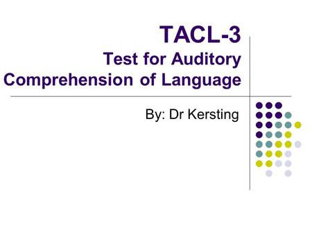 TACL-3 Test for Auditory Comprehension of Language By: Dr Kersting.