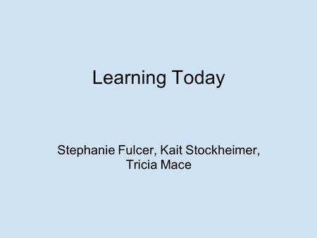 Learning Today Stephanie Fulcer, Kait Stockheimer, Tricia Mace.