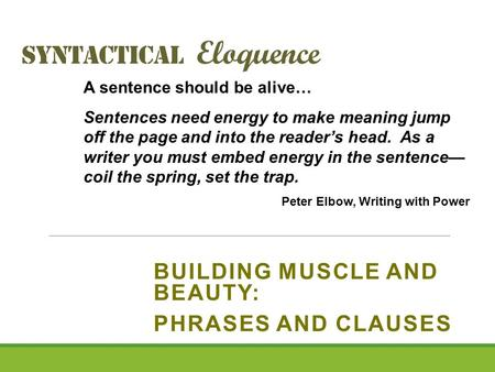 Syntactical Eloquence BUILDING MUSCLE AND BEAUTY: PHRASES AND CLAUSES A sentence should be alive… Sentences need energy to make meaning jump off the page.