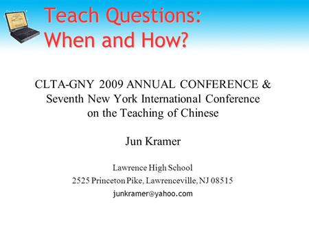 Teach Questions: When and How? CLTA-GNY 2009 ANNUAL CONFERENCE & Seventh New York International Conference on the Teaching of Chinese Jun Kramer Lawrence.