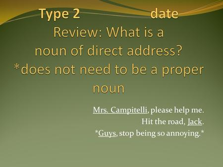 Mrs. Campitelli, please help me. Hit the road, Jack. *Guys, stop being so annoying.*