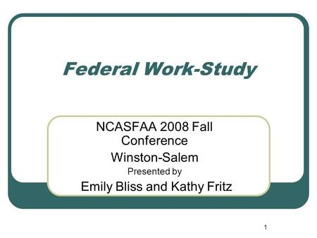 1 Federal Work-Study NCASFAA 2008 Fall Conference Winston-Salem Presented by Emily Bliss and Kathy Fritz.