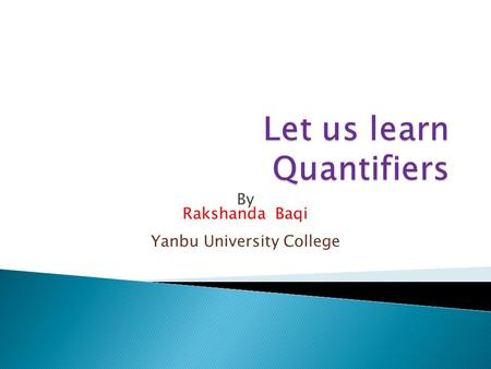 By Rakshanda Baqi Yanbu University College.  What are Quantifiers?  Quantifiers are words that are used to state quantity or amount of something (Noun)