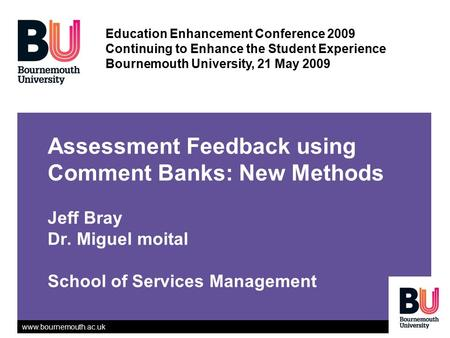 Www.bournemouth.ac.uk Assessment Feedback using Comment Banks: New Methods Jeff Bray Dr. Miguel moital School of Services Management Education Enhancement.