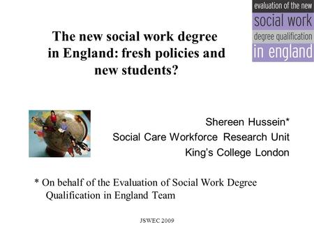 The new social work degree in England: fresh policies and new students? Shereen Hussein* Social Care Workforce Research Unit King's College London * On.