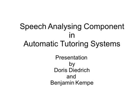 Speech Analysing Component in Automatic Tutoring Systems Presentation by Doris Diedrich and Benjamin Kempe.