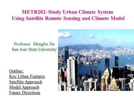 METR202- Study Urban Climate System Using Satellite Remote Sensing and Climate Model Professor Menglin Jin San Jose State University Outline: Key Urban.