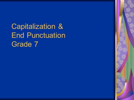 Capitalization & End Punctuation Grade 7. Objectives You will be able to: 1.Use capitalization and end punctuation correctly. 2.Define the four types.