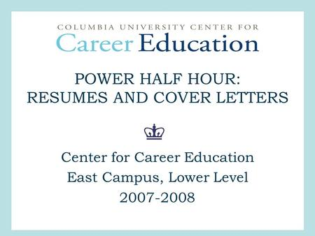 POWER HALF HOUR: RESUMES AND COVER LETTERS Center for Career Education East Campus, Lower Level 2007-2008.
