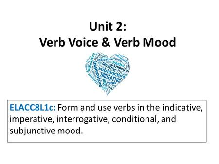 Unit 2: Verb Voice & Verb Mood ELACC8L1c: Form and use verbs in the indicative, imperative, interrogative, conditional, and subjunctive mood.