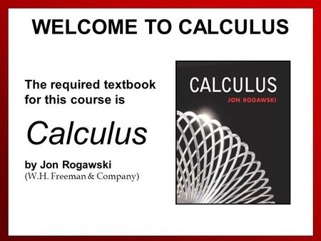 WELCOME TO CALCULUS The required textbook for this course is Calculus by Jon Rogawski (W.H. Freeman & Company)