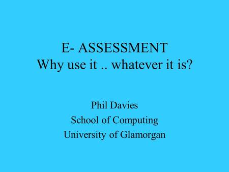 E- ASSESSMENT Why use it.. whatever it is? Phil Davies School of Computing University of Glamorgan.