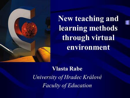 New teaching and learning methods through virtual environment Vlasta Rabe University of Hradec Králové Faculty of Education.