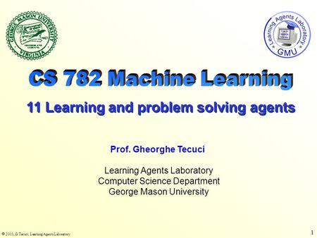  2003, G.Tecuci, Learning Agents Laboratory 1 Learning Agents Laboratory Computer Science Department George Mason University Prof. Gheorghe Tecuci 11.
