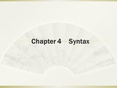 Chapter 4 Syntax. Objectives 1. To understand the definition of syntax 2. To study 2 ways of analyzing sentence structure 3. To learn about the syntactical.
