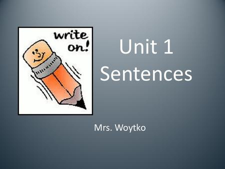 Unit 1 Sentences Mrs. Woytko. A sentence is a group of words that expresses a complete thought. The dog ran away. Sue loves to read.