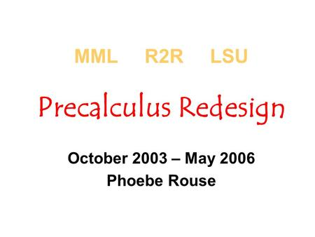 MML R2R LSU Precalculus Redesign October 2003 – May 2006 Phoebe Rouse.