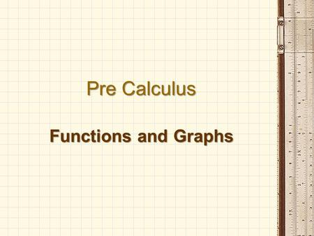 Pre Calculus Functions and Graphs. Functions A function is a relation where each element of the domain is paired with exactly one element of the range.