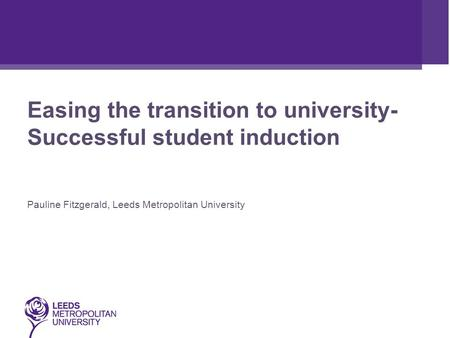 Easing the transition to university- Successful student induction Pauline Fitzgerald, Leeds Metropolitan University.