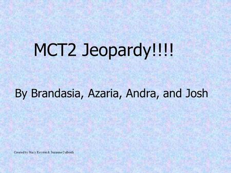 MCT2 Jeopardy!!!! By Brandasia, Azaria, Andra, and Josh Created by Stacy Royster & Suzanne Culbreth.