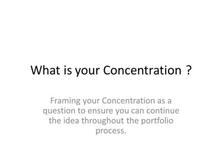 What is your Concentration? Framing your Concentration as a question to ensure you can continue the idea throughout the portfolio process.