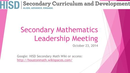 Secondary Mathematics Leadership Meeting October 23, 2014 Google: HISD Secondary Math Wiki or access: