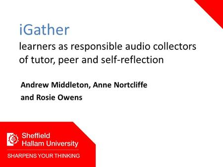 IGather learners as responsible audio collectors of tutor, peer and self-reflection Andrew Middleton, Anne Nortcliffe and Rosie Owens SHARPENS YOUR THINKING.
