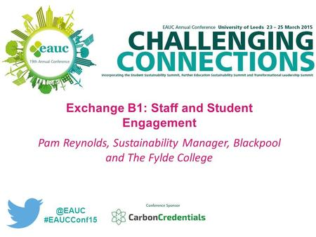 Exchange B1: Staff and Student Engagement Pam Reynolds, Sustainability Manager, Blackpool and The Fylde #EAUCConf15.