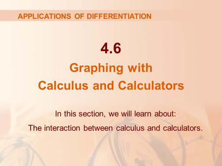 4.6 Graphing with Calculus and Calculators In this section, we will learn about: The interaction between calculus and calculators. APPLICATIONS OF DIFFERENTIATION.