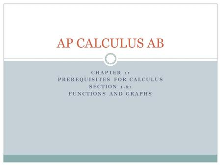 CHAPTER 1: PREREQUISITES FOR CALCULUS SECTION 1.2: FUNCTIONS AND GRAPHS AP CALCULUS AB.