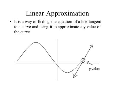 Linear Approximation It is a way of finding the equation of a line tangent to a curve and using it to approximate a y value of the curve.