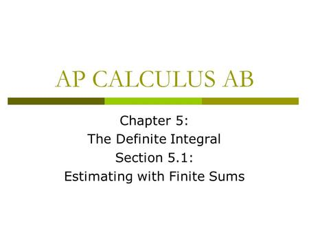 AP CALCULUS AB Chapter 5: The Definite Integral Section 5.1: Estimating with Finite Sums.