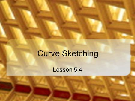 Curve Sketching Lesson 5.4. Motivation Graphing calculators decrease the importance of curve sketching So why a lesson on curve sketching? A calculator.