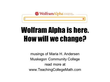Wolfram Alpha is here. How will we change? musings of Maria H. Andersen Muskegon Community College read more at www.TeachingCollegeMath.com.